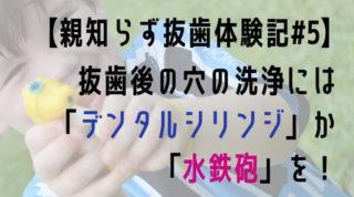 【親知らず抜歯体験記5】抜歯後の穴の洗浄にはデンタルシリンジか水鉄砲!